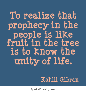 Quotes about life - To realize that prophecy in the people is like fruit..