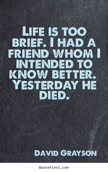 Quotes about life - Life is too brief. i had a friend whom i intended to..