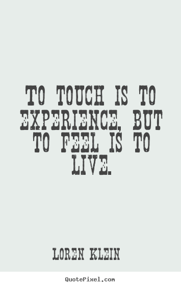 To touch is to experience, but to feel is to live. Loren Klein good life sayings
