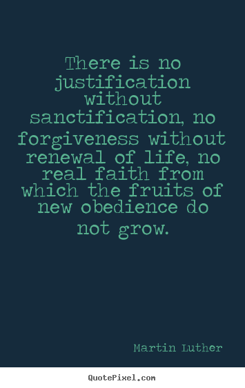 Martin Luther picture quotes - There is no justification without sanctification, no forgiveness.. - Life quotes