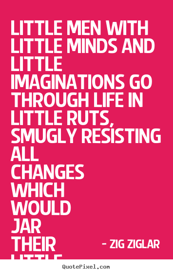 Make custom picture quotes about life - Little men with little minds and little imaginations go through..