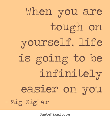 Life quotes - When you are tough on yourself, life is going to be infinitely easier..