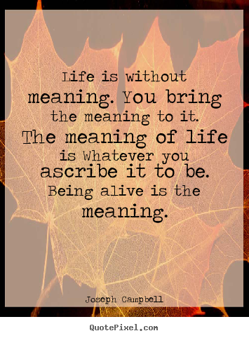 Quotes about life - Life is without meaning. you bring the meaning to it. the meaning..
