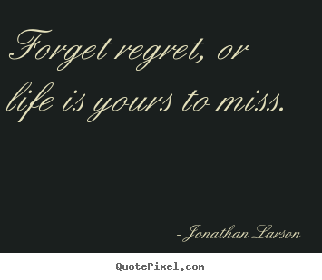 Forget regret, or life is yours to miss. Jonathan Larson popular life sayings