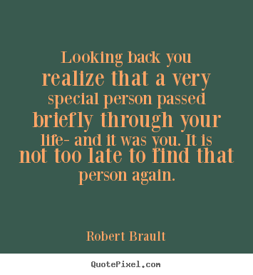 Looking back you realize that a very special person passed briefly.. Robert Brault best life quotes