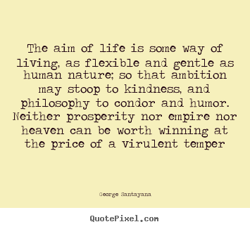 The aim of life is some way of living, as flexible and.. George Santayana good life quotes