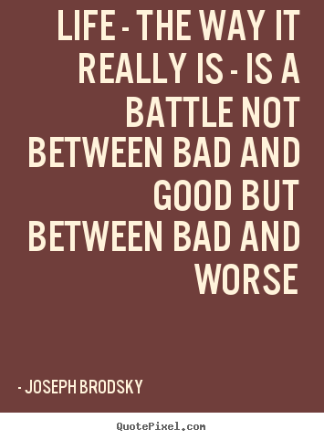 Life quotes - Life - the way it really is - is a battle not between bad and good..