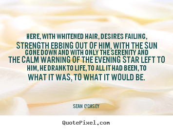 Life quotes - Here, with whitened hair, desires failing, strength ebbing out..