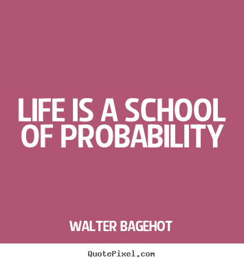 Life is a school of probability Walter Bagehot popular life quotes