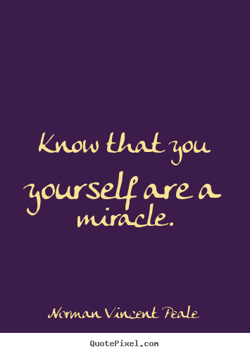 Norman Vincent Peale picture quotes - Know that you yourself are a miracle. - Life quotes
