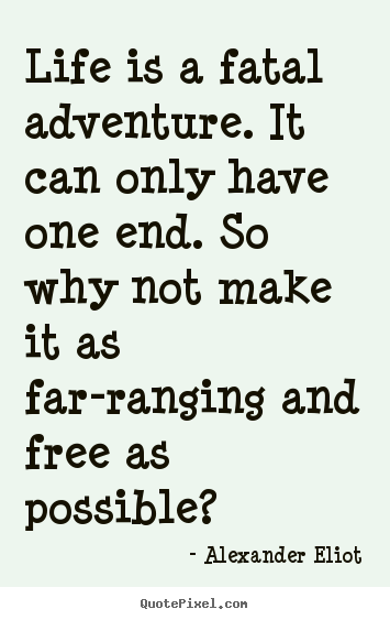 Design picture quotes about life - Life is a fatal adventure. it can only have one end. so why not make..