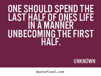 One should spend the last half of ones life in a manner unbecoming the.. Unknown popular life quotes