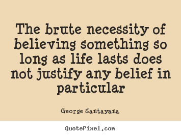 Quotes about life - The brute necessity of believing something so long as life lasts..