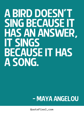 Maya Angelou picture quotes - A bird doesn't sing because it has an answer, it sings because.. - Life quote