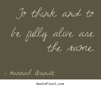Hannah Arendt picture quotes - To think and to be fully alive are the same. - Life quotes