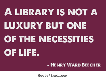Life quotes - A library is not a luxury but one of the necessities of life.