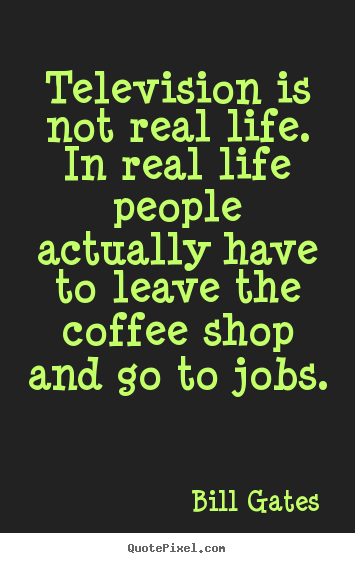 Quote about life - Television is not real life. in real life people actually have..