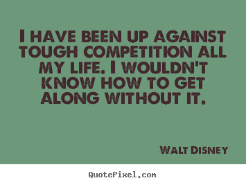 I have been up against tough competition all my life. i wouldn't.. Walt Disney  life sayings