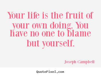 Quote about life - Your life is the fruit of your own doing. you have..