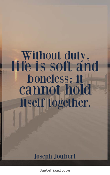 Quotes about life - Without duty, life is soft and boneless; it cannot hold itself together.