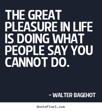 Walter Bagehot photo quotes - The great pleasure in life is doing what people say.. - Life quotes