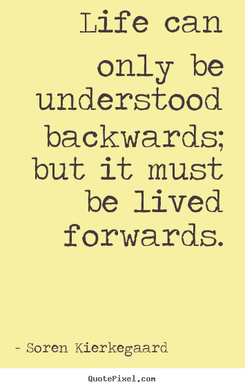 Life can only be understood backwards; but it must be.. Soren Kierkegaard greatest life quotes