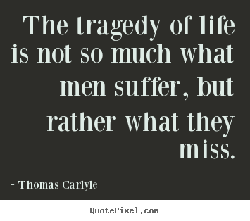 Quotes about life - The tragedy of life is not so much what men suffer, but..