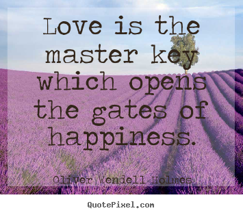 Oliver Wendell Holmes image quotes - Love is the master key which opens the gates of happiness. - Life quotes