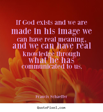 Quotes about life - If god exists and we are made in his image..