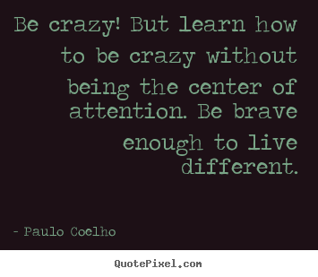 Quote about life - Be crazy! but learn how to be crazy without being the..