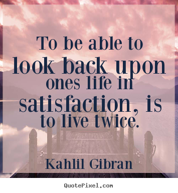 To be able to look back upon ones life in satisfaction, is to live.. Kahlil Gibran best life quotes
