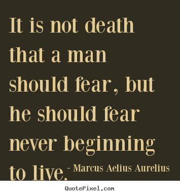Life quote - It is not death that a man should fear, but he should fear never..