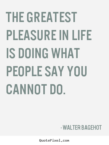 Walter Bagehot picture quotes - The greatest pleasure in life is doing what people say you.. - Life quotes
