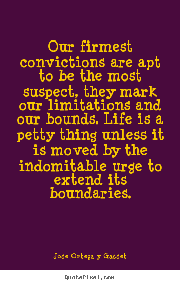 Our firmest convictions are apt to be the most suspect, they mark.. Jose Ortega Y Gasset top life quotes