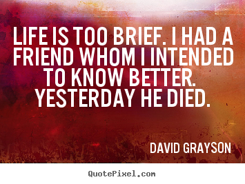 Design picture quotes about life - Life is too brief. i had a friend whom i intended to..