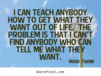 Customize picture quotes about life - I can teach anybody how to get what they want out of life. the problem..