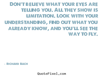 Quotes about life - Don't believe what your eyes are telling you. all they..