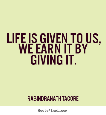 Life is given to us, we earn it by giving it. Rabindranath Tagore best life quotes