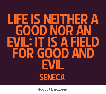 Life is neither a good nor an evil: it is a field for.. Seneca  life quotes