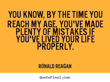 Quotes about life - You know, by the time you reach my age, you've..