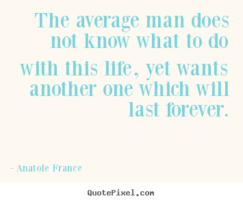 Make custom poster quotes about life - The average man does not know what to do with..
