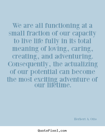 Life quotes - We are all functioning at a small fraction of our capacity..