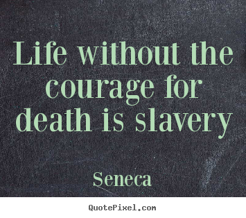 Seneca picture quotes - Life without the courage for death is slavery - Life quotes