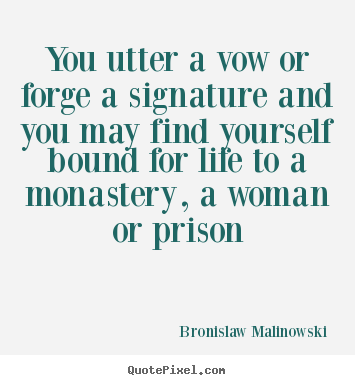 You utter a vow or forge a signature and you may.. Bronislaw Malinowski good life quote