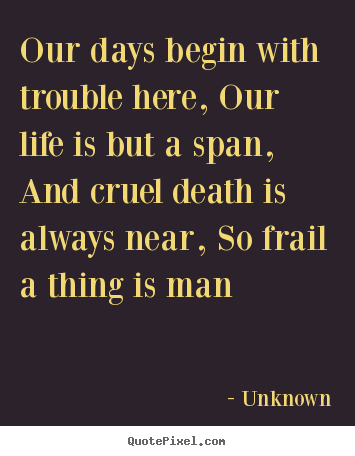Quotes about life - Our days begin with trouble here, our life is but..