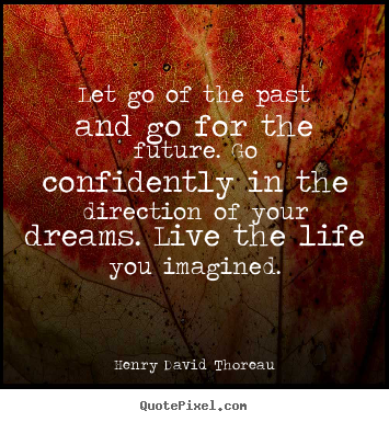 Let go of the past and go for the future. go.. Henry David Thoreau great life quotes