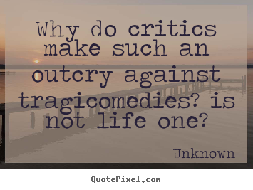 Life quotes - Why do critics make such an outcry against tragicomedies? is not life..