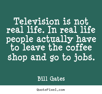Life quotes - Television is not real life. in real life people actually have..