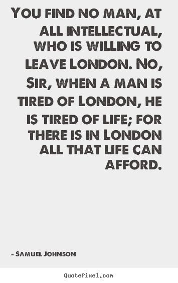 Samuel Johnson picture quotes - You find no man, at all intellectual, who is willing to leave london... - Life quotes