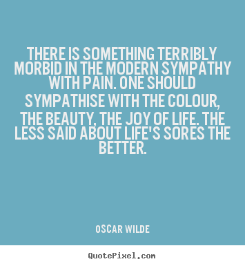 Quote about life - There is something terribly morbid in the modern sympathy..